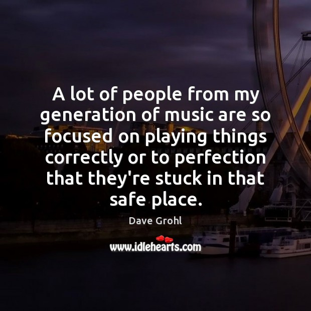 A lot of people from my generation of music are so focused Image