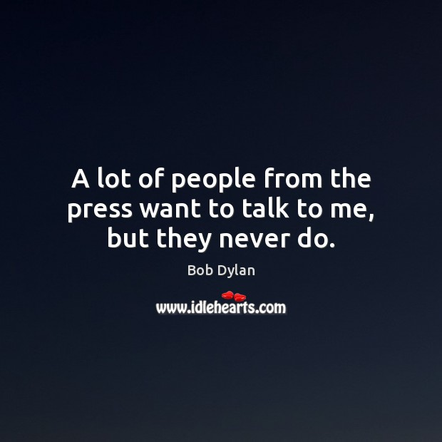 Image, A lot of people from the press want to talk to me, but they never do.