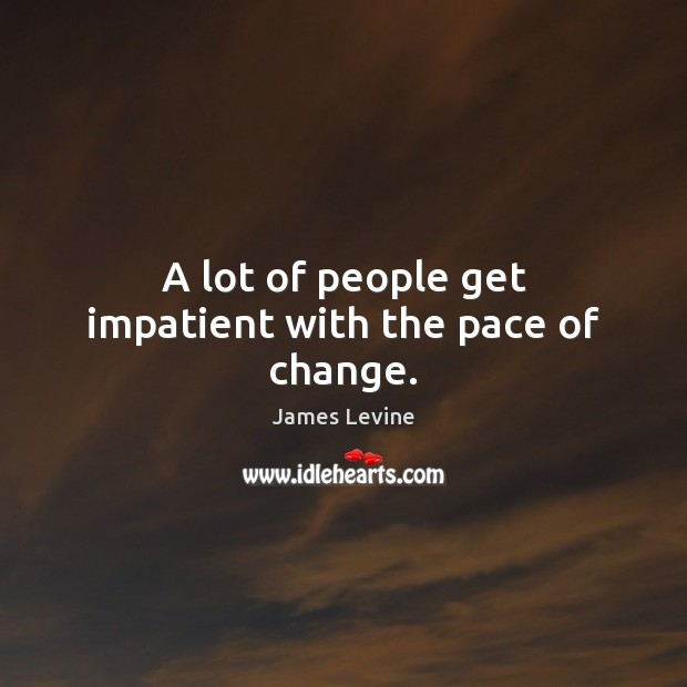 A lot of people get impatient with the pace of change. Image