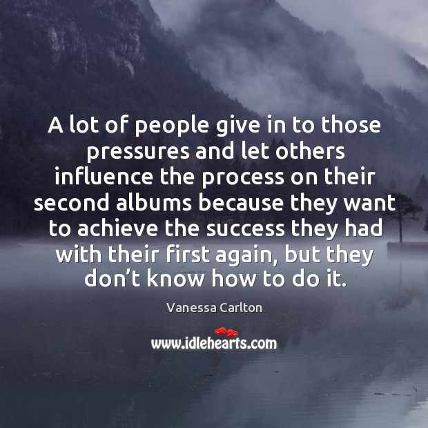 A lot of people give in to those pressures and let others influence the process Vanessa Carlton Picture Quote