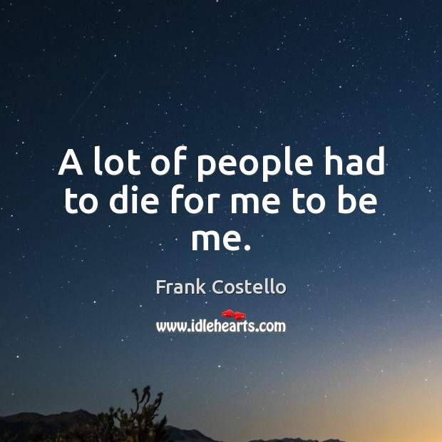 A lot of people had to die for me to be me. Frank Costello Picture Quote