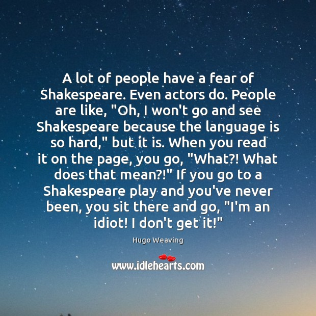 A lot of people have a fear of Shakespeare. Even actors do. Hugo Weaving Picture Quote
