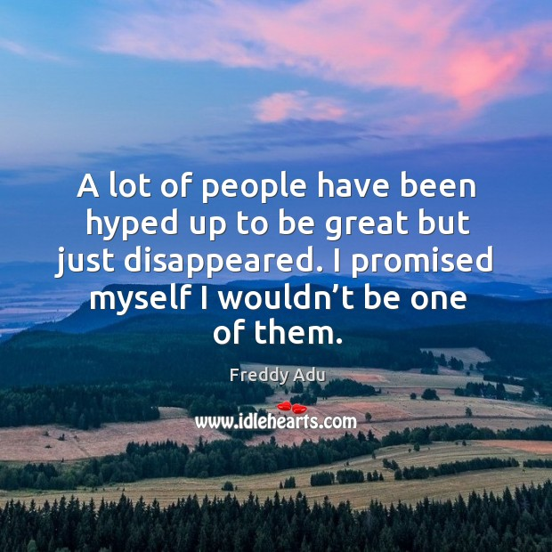 A lot of people have been hyped up to be great but just disappeared. I promised myself I wouldn't be one of them. Freddy Adu Picture Quote