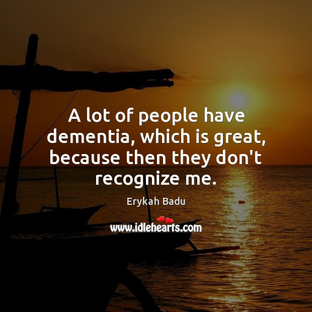 A lot of people have dementia, which is great, because then they don't recognize me. Erykah Badu Picture Quote