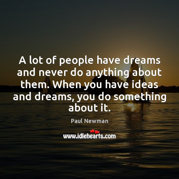 A lot of people have dreams and never do anything about them. Paul Newman Picture Quote