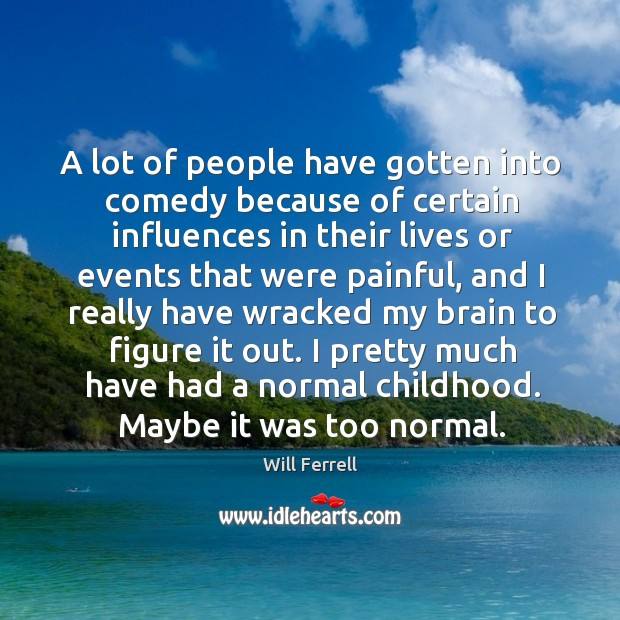 A lot of people have gotten into comedy because of certain influences in their Image