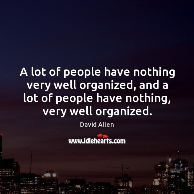 A lot of people have nothing very well organized, and a lot David Allen Picture Quote