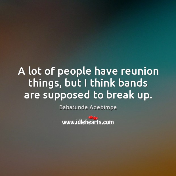 Image, A lot of people have reunion things, but I think bands are supposed to break up.