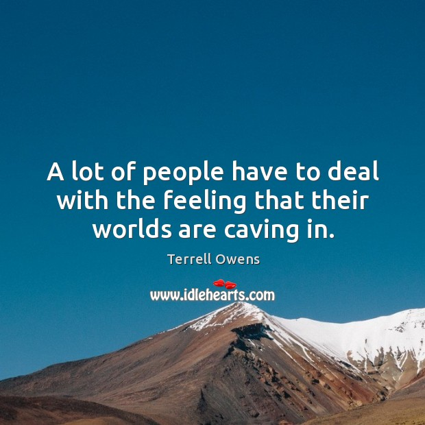 A lot of people have to deal with the feeling that their worlds are caving in. Terrell Owens Picture Quote