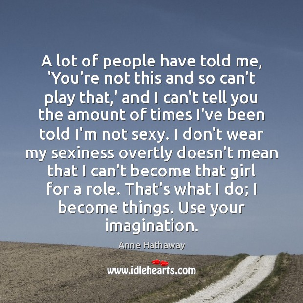 A lot of people have told me, 'You're not this and so Anne Hathaway Picture Quote