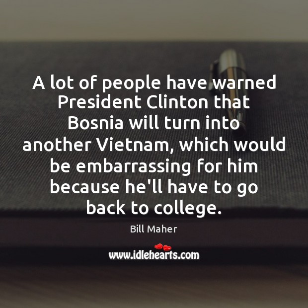Image, A lot of people have warned President Clinton that Bosnia will turn