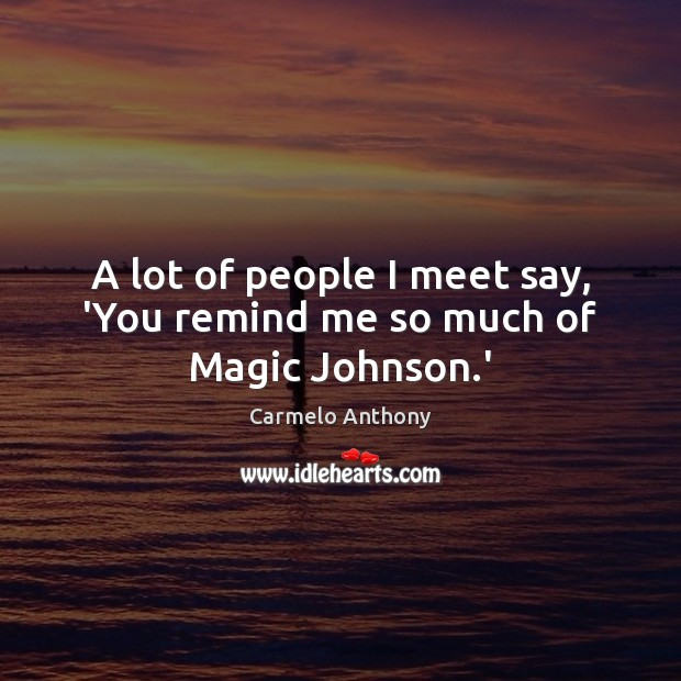 A lot of people I meet say, 'You remind me so much of Magic Johnson.' Carmelo Anthony Picture Quote
