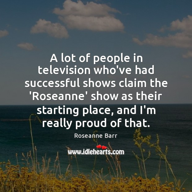A lot of people in television who've had successful shows claim the Roseanne Barr Picture Quote