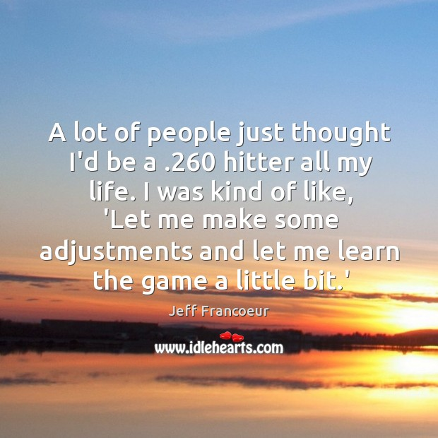 A lot of people just thought I'd be a .260 hitter all my Image
