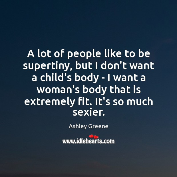 A lot of people like to be supertiny, but I don't want Ashley Greene Picture Quote