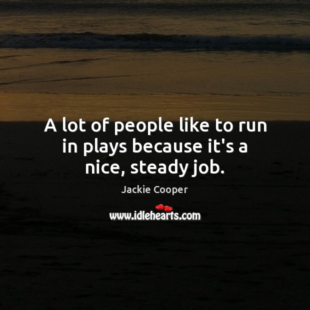A lot of people like to run in plays because it's a nice, steady job. Image