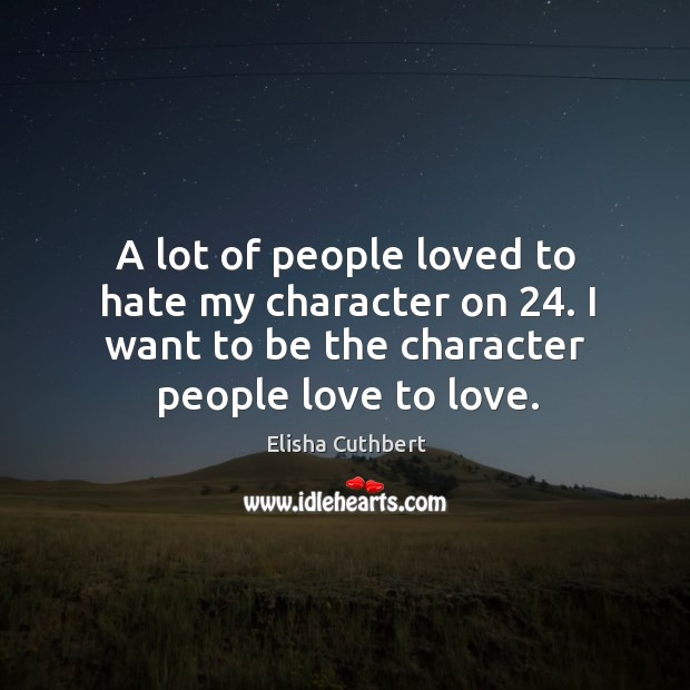 A lot of people loved to hate my character on 24. I want to be the character people love to love. Elisha Cuthbert Picture Quote