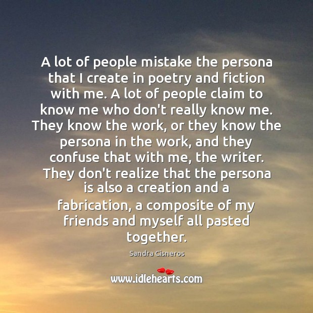 A lot of people mistake the persona that I create in poetry Image