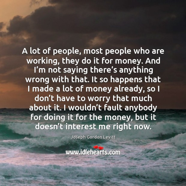 A lot of people, most people who are working, they do it for money. Image