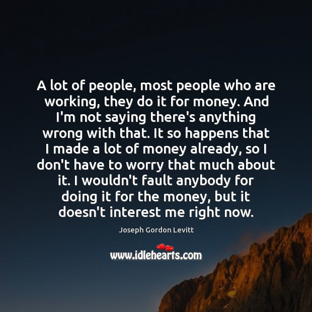 A lot of people, most people who are working, they do it Joseph Gordon Levitt Picture Quote