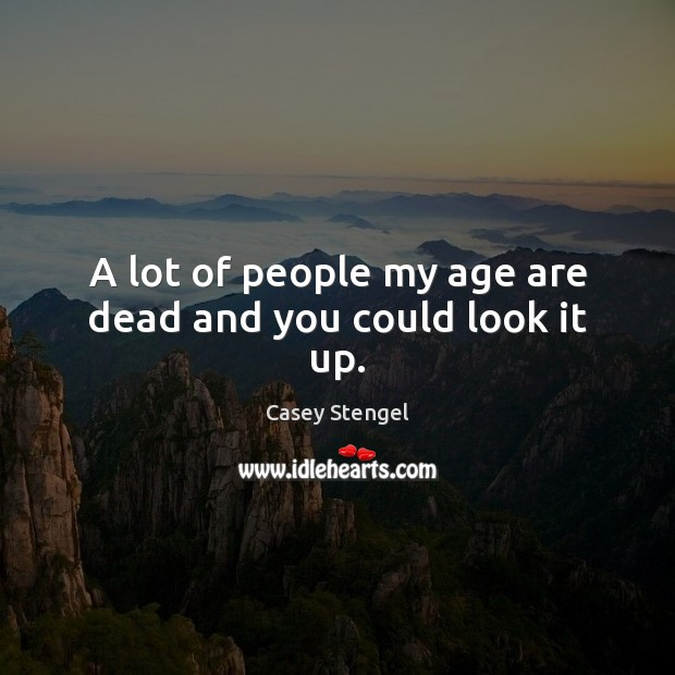 A lot of people my age are dead and you could look it up. Casey Stengel Picture Quote