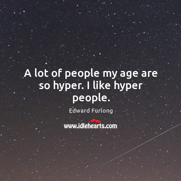 A lot of people my age are so hyper. I like hyper people. Image