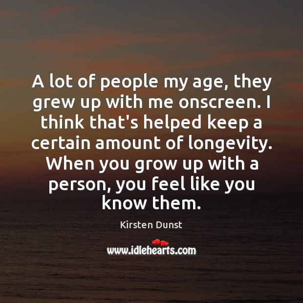 A lot of people my age, they grew up with me onscreen. Image