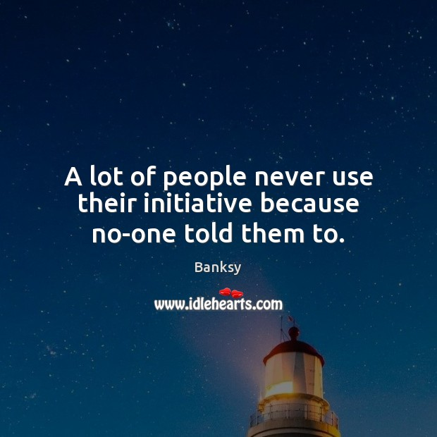 Image, A lot of people never use their initiative because no-one told them to.