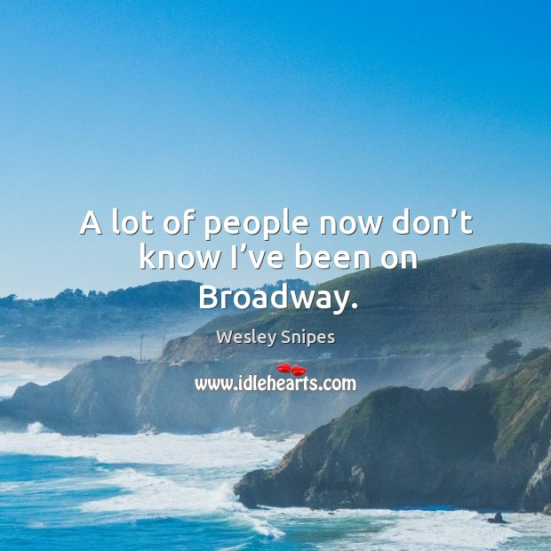 A lot of people now don't know I've been on broadway. Image
