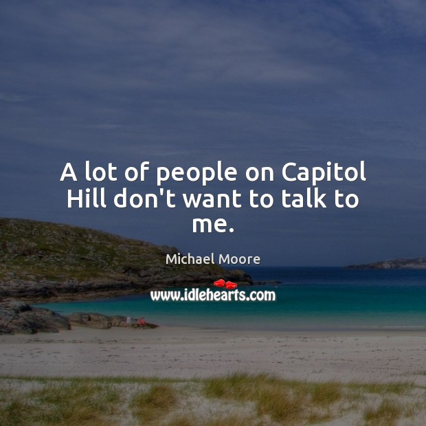 A lot of people on Capitol Hill don't want to talk to me. Image