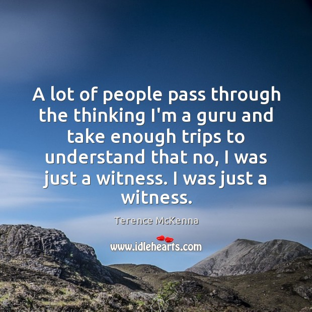 A lot of people pass through the thinking I'm a guru and Terence McKenna Picture Quote