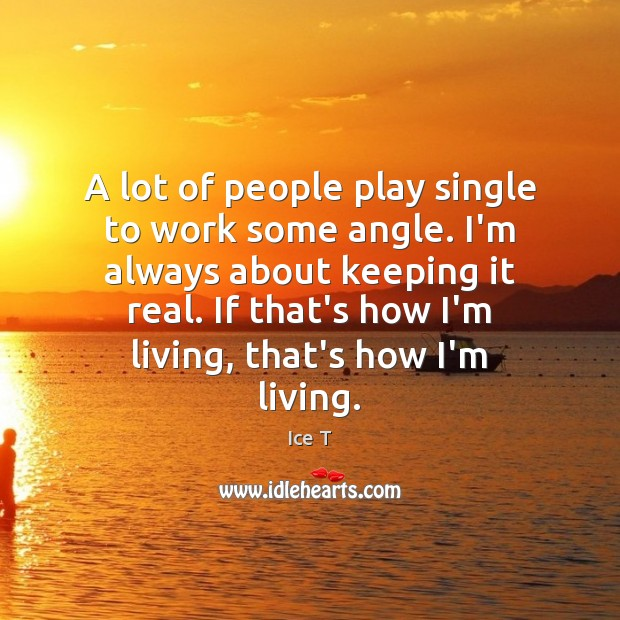 A lot of people play single to work some angle. I'm always Ice T Picture Quote