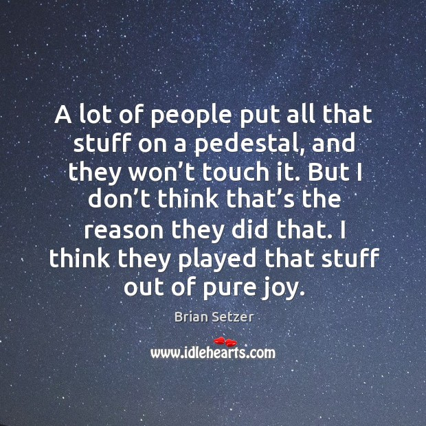 A lot of people put all that stuff on a pedestal, and they won't touch it. Image
