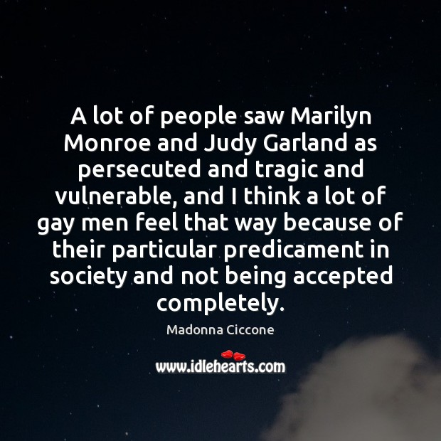 Image, A lot of people saw Marilyn Monroe and Judy Garland as persecuted