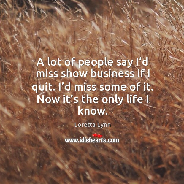 A lot of people say I'd miss show business if I quit. I'd miss some of it. Now it's the only life I know. Loretta Lynn Picture Quote