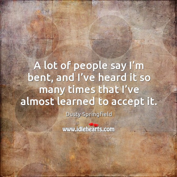 A lot of people say I'm bent, and I've heard it so many times that I've almost learned to accept it. Image