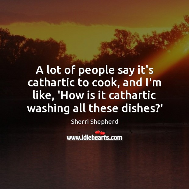 A lot of people say it's cathartic to cook, and I'm like, Cooking Quotes Image