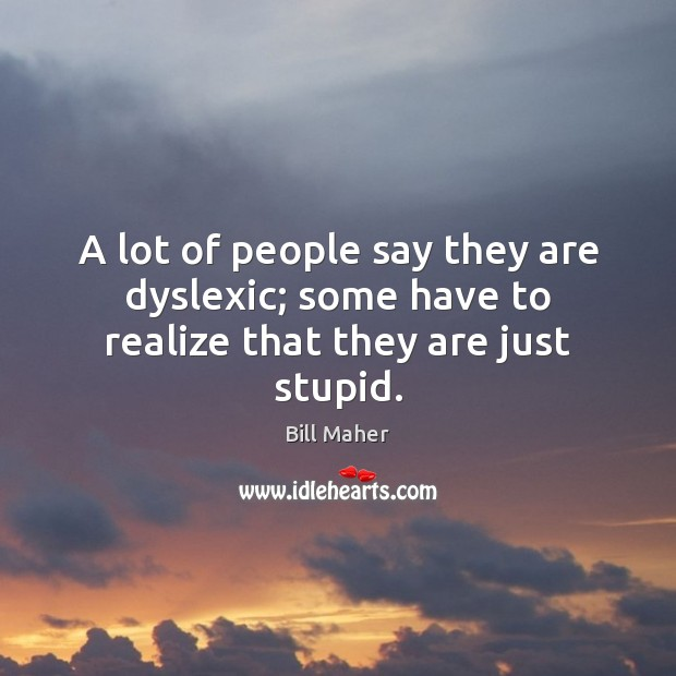 A lot of people say they are dyslexic; some have to realize that they are just stupid. Image