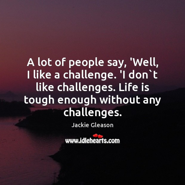 A lot of people say, 'Well, I like a challenge. 'I don` Image