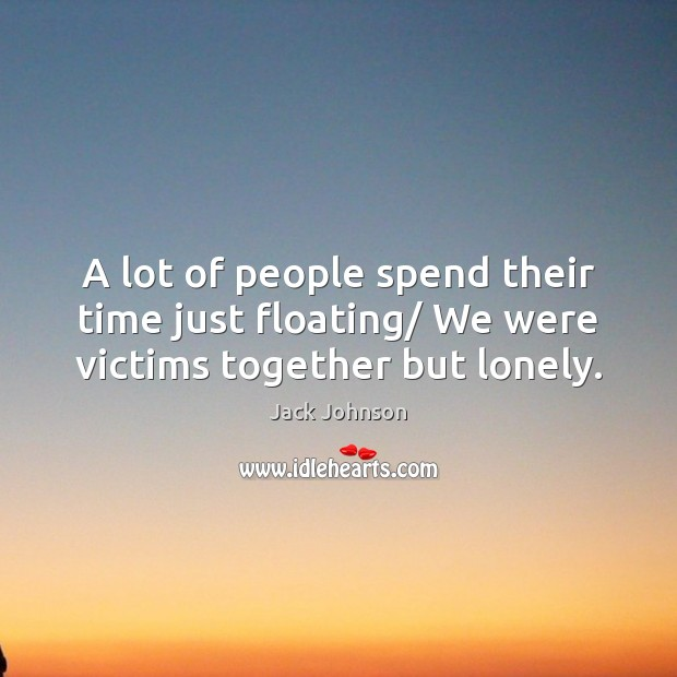 A lot of people spend their time just floating/ We were victims together but lonely. Lonely Quotes Image