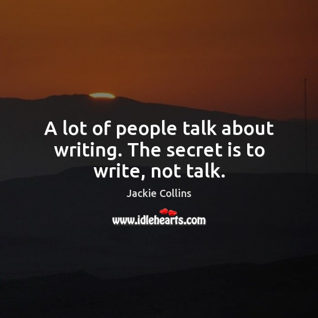 A lot of people talk about writing. The secret is to write, not talk. Jackie Collins Picture Quote
