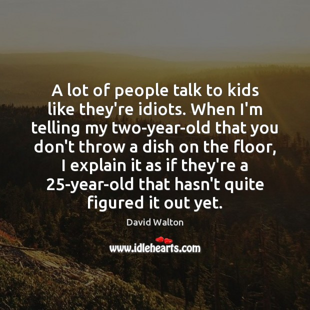 A lot of people talk to kids like they're idiots. When I'm Image