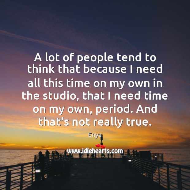 Enya Picture Quote image saying: A lot of people tend to think that because I need all