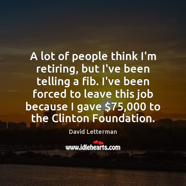 A lot of people think I'm retiring, but I've been telling a Image
