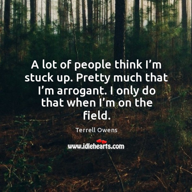 A lot of people think I'm stuck up. Pretty much that I'm arrogant. I only do that when I'm on the field. Terrell Owens Picture Quote