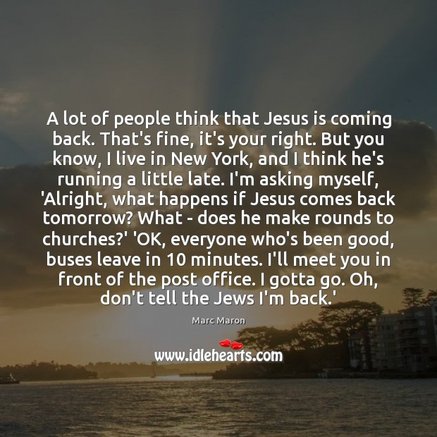 A lot of people think that Jesus is coming back. That's fine, Marc Maron Picture Quote