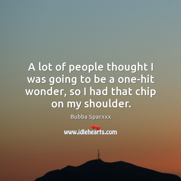A lot of people thought I was going to be a one-hit wonder, so I had that chip on my shoulder. Image