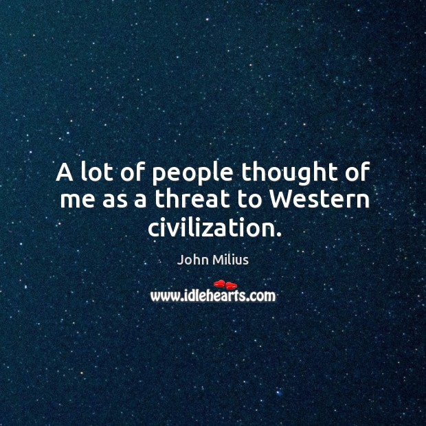 A lot of people thought of me as a threat to western civilization. John Milius Picture Quote