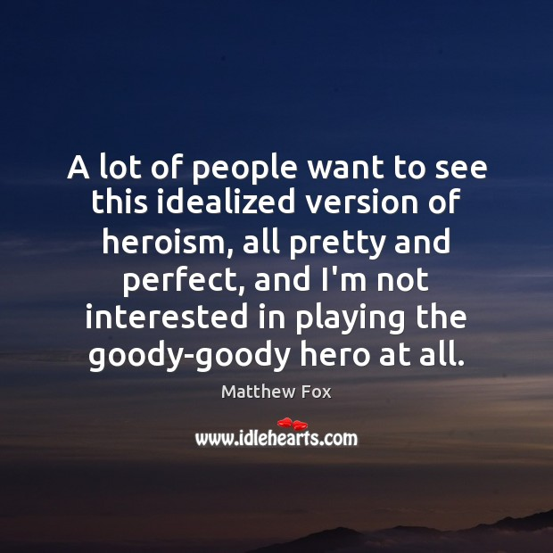A lot of people want to see this idealized version of heroism, Matthew Fox Picture Quote