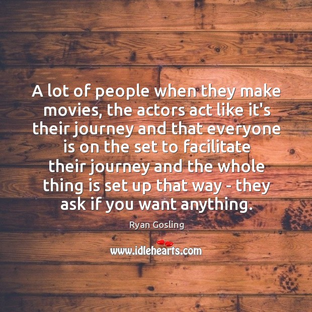 A lot of people when they make movies, the actors act like Ryan Gosling Picture Quote